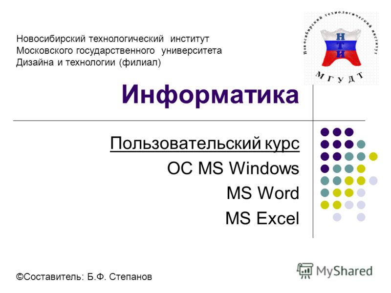 Информатика Пользовательский курс OC МS Windows MS Word MS Excel ©Составитель: Б.Ф. Степанов Новосибирский технологический институт Московского государственного университета Дизайна и технологии (филиал)