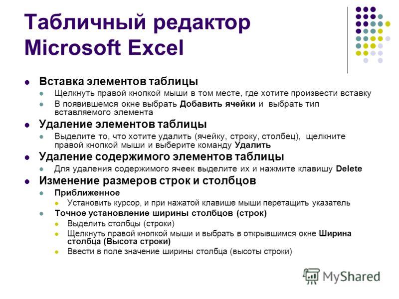 Табличный редактор Microsoft Excel Вставка элементов таблицы Щелкнуть правой кнопкой мыши в том месте, где хотите произвести вставку В появившемся окне выбрать Добавить ячейки и выбрать тип вставляемого элемента Удаление элементов таблицы Выделите то