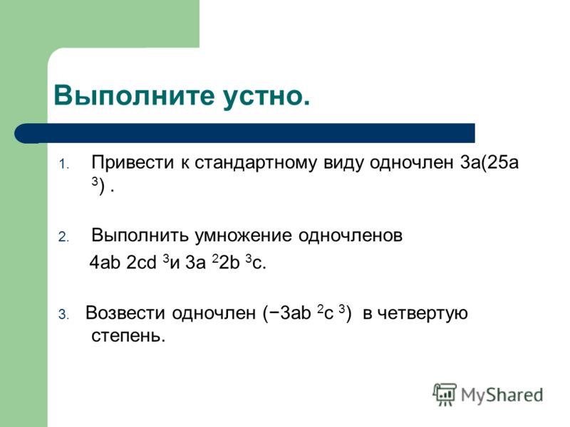 Выполните устно. 1. Привести к стандартному виду одночлен 3а(25а 3 ). 2. Выполнить умножение одночленов 4ab 2cd 3 и 3a 2 2b 3 c. 3. Возвести одночлен (3ab 2 c 3 ) в четвертую степень.
