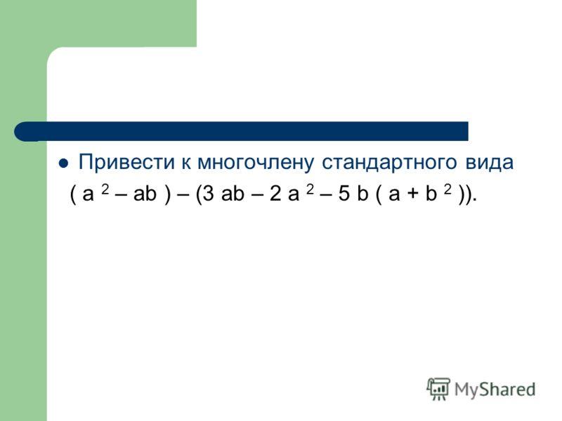 Привести к многочлену стандартного вида ( a 2 – ab ) – (3 ab – 2 a 2 – 5 b ( a + b 2 )).