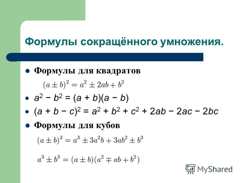 Формулы сокращённого умножения. Формулы для квадратов a 2 b 2 = (a + b)(a b) (a + b c) 2 = a 2 + b 2 + c 2 + 2ab 2ac 2bc Формулы для кубов