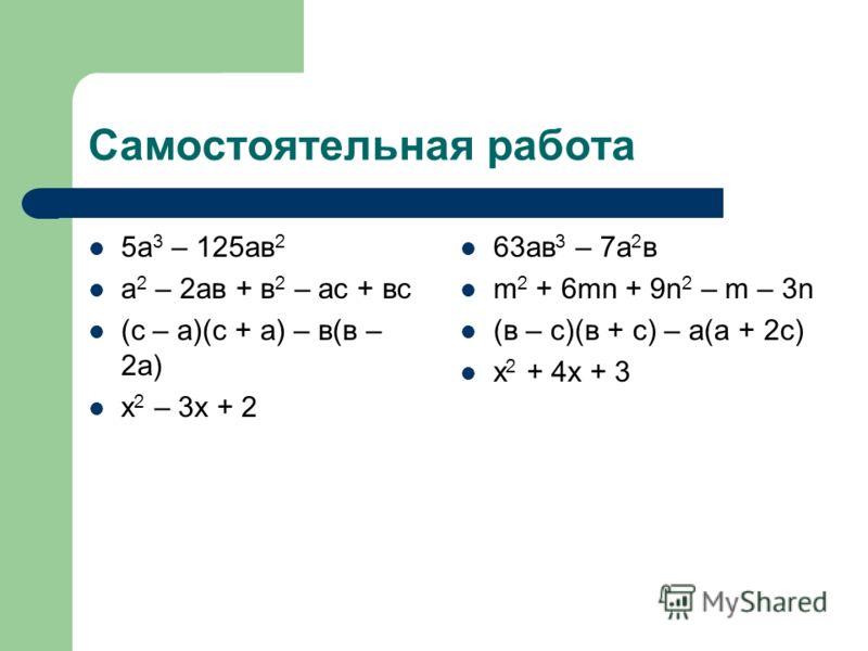 Самостоятельная работа 5а 3 – 125ав 2 а 2 – 2ав + в 2 – ас + вс (с – а)(с + а) – в(в – 2а) х 2 – 3х + 2 63ав 3 – 7а 2 в m 2 + 6mn + 9n 2 – m – 3n (в – c)(в + c) – а(а + 2c) х 2 + 4х + 3
