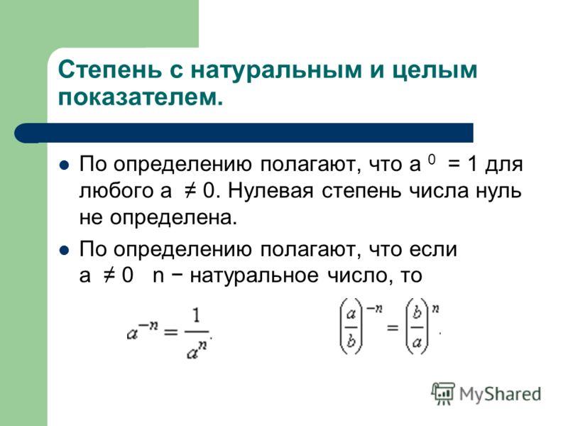 Степень с натуральным и целым показателем. По определению полагают, что a 0 = 1 для любого a 0. Нулевая степень числа нуль не определена. По определению полагают, что если a 0 n натуральное число, то