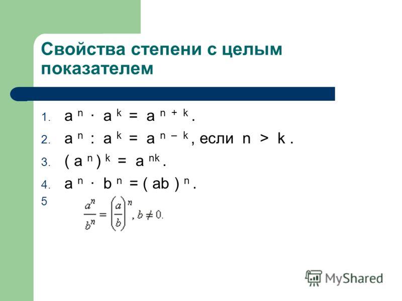 Свойства степени с целым показателем 1. a n · a k = a n + k. 2. a n : a k = a n – k, если n > k. 3. ( a n ) k = a nk. 4. a n · b n = ( ab ) n. 5