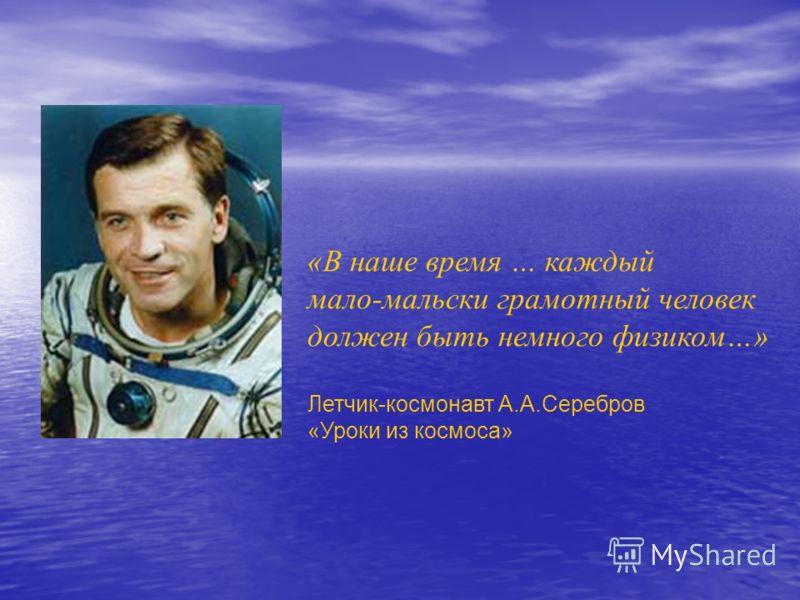 «В наше время … каждый мало-мальски грамотный человек должен быть немного физиком…» Летчик-космонавт А.А.Серебров «Уроки из космоса»