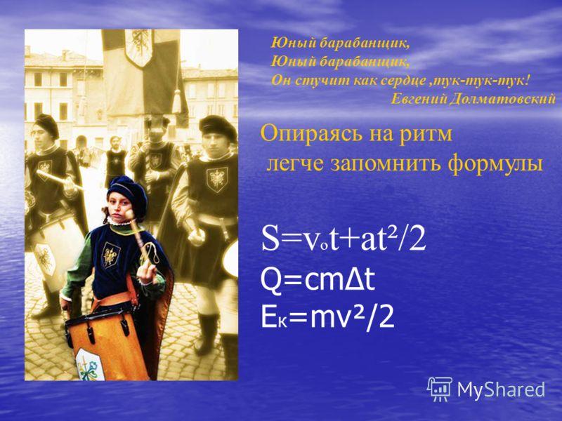 Юный барабанщик, Он стучит как сердце,тук-тук-тук! Евгений Долматовский Опираясь на ритм легче запомнить формулы S=v o t+at²/2 Q=cmt E к =mv²/2