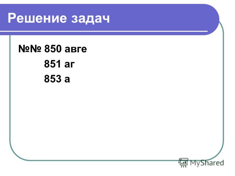 Решение задач 850 авге 851 аг 853 а