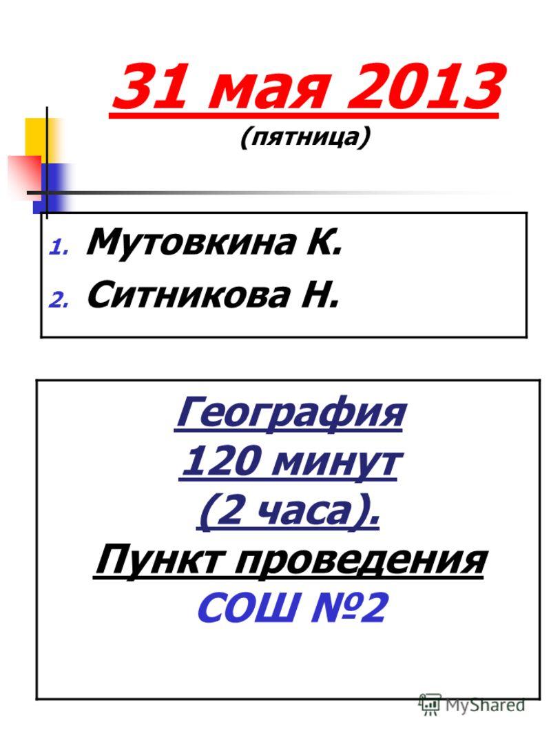 31 мая 2013 (пятница) 1. Мутовкина К. 2. Ситникова Н. География 120 минут (2 часа). Пункт проведения СОШ 2 Пункт проведени я: