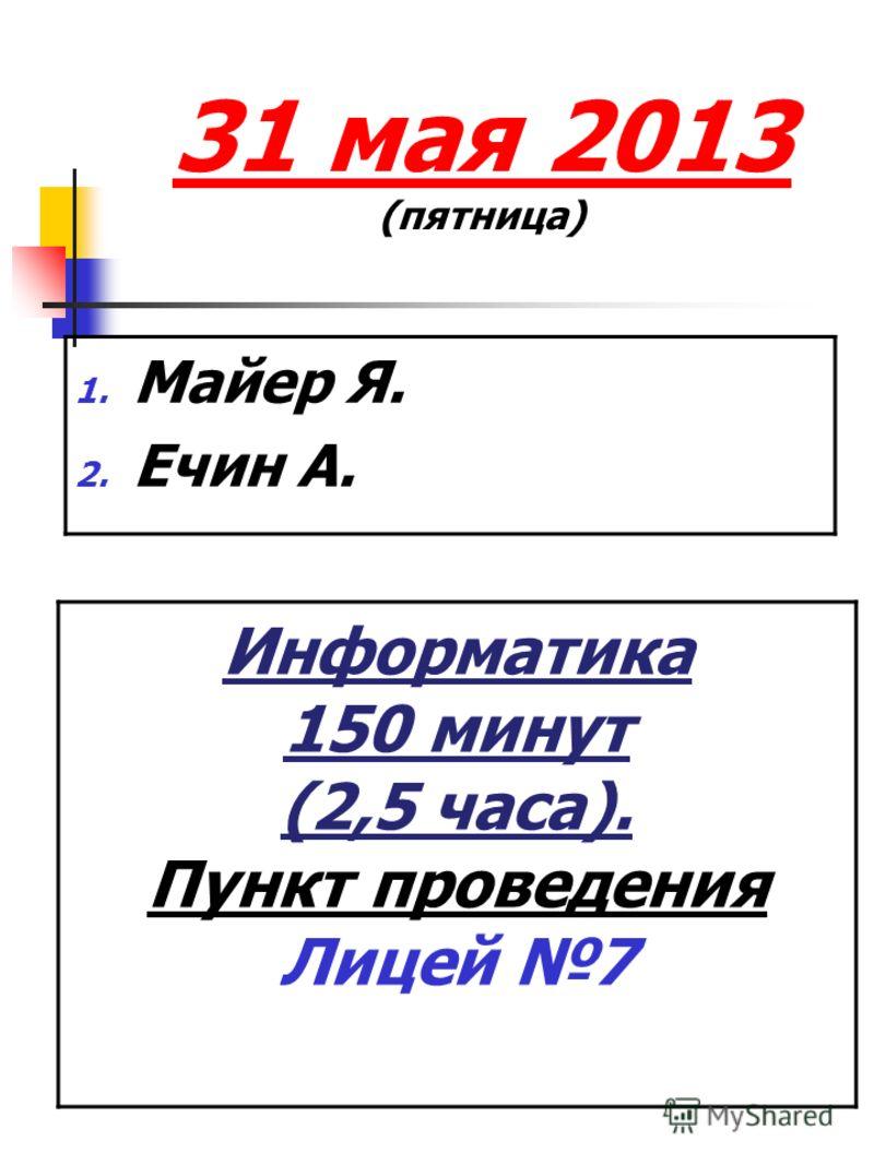 31 мая 2013 (пятница) 1. Майер Я. 2. Ечин А. Информатика 150 минут (2,5 часа). Пункт проведения Лицей 7 Пункт проведени я: