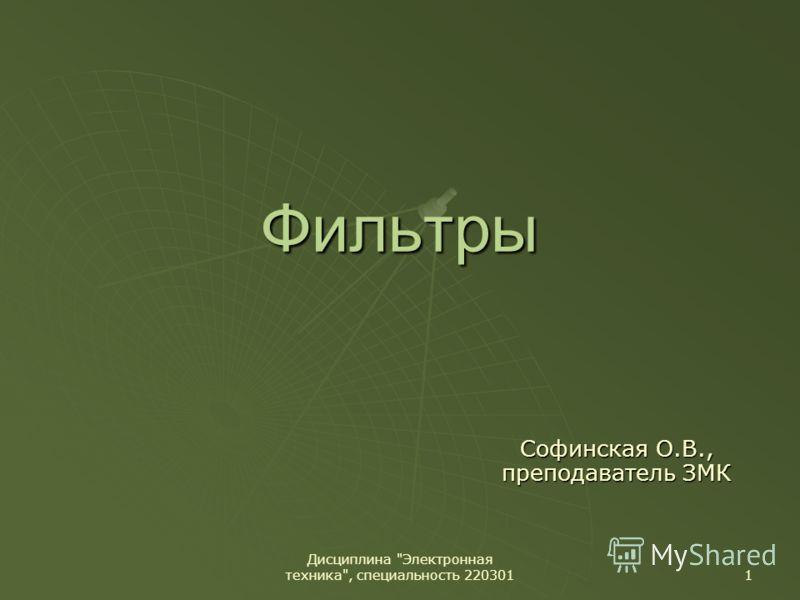 Дисциплина Электронная техника, специальность 220301 1 Фильтры Софинская О.В., преподаватель ЗМК