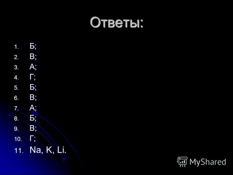 Ответы: 1. Б; 2. В; 3. А; 4. Г; 5. Б; 6. В; 7. А; 8. Б; 9. В; 10. Г; 11. Na, K, Li.