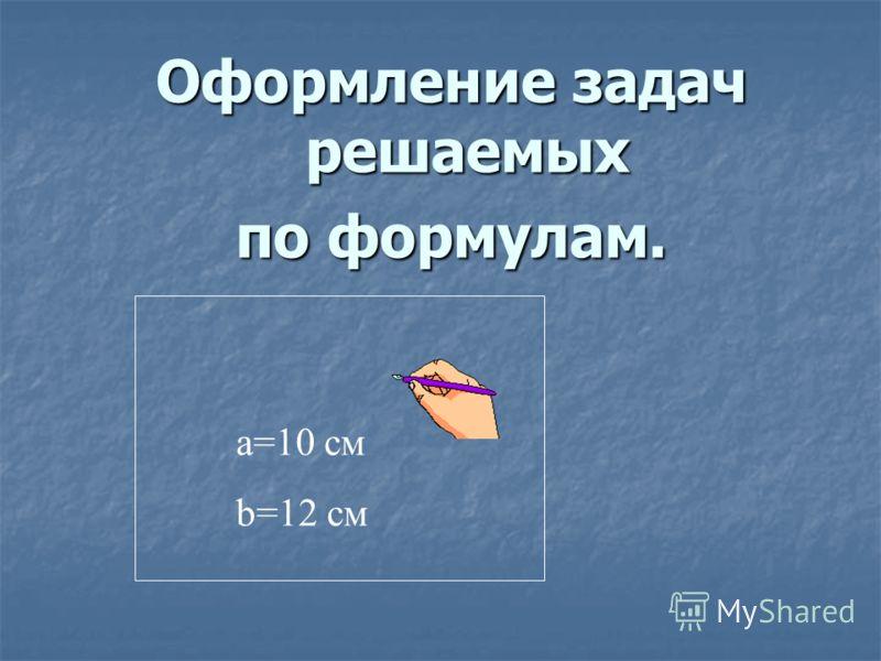 Оформление задач решаемых по формулам. a=10 см b=12 см