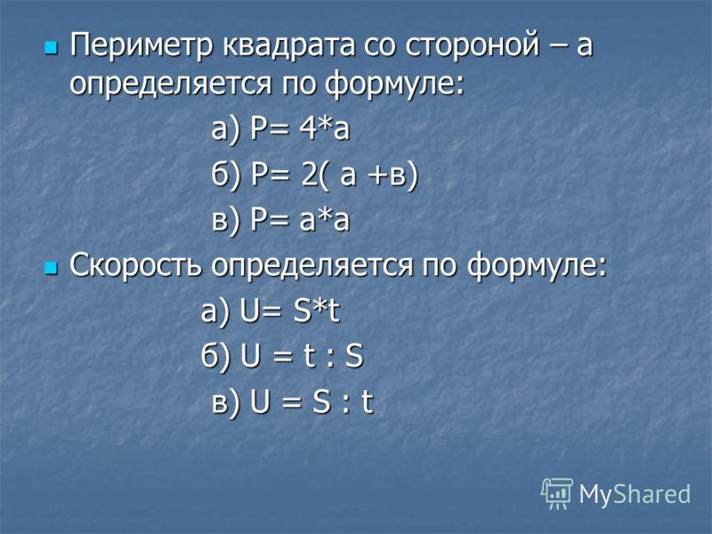 Периметр квадрата со стороной – а определяется по формуле: Периметр квадрата со стороной – а определяется по формуле: а) Р= 4*а а) Р= 4*а б) Р= 2( а +в) б) Р= 2( а +в) в) Р= а*а в) Р= а*а Скорость определяется по формуле: Скорость определяется по фор