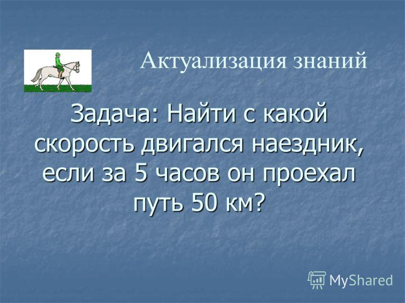 Задача: Найти с какой скорость двигался наездник, если за 5 часов он проехал путь 50 км? Актуализация знаний