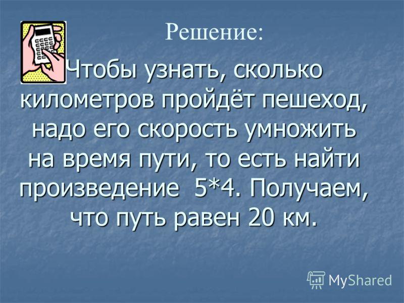 Чтобы узнать, сколько километров пройдёт пешеход, надо его скорость умножить на время пути, то есть найти произведение 5*4. Получаем, что путь равен 20 км. Решение: