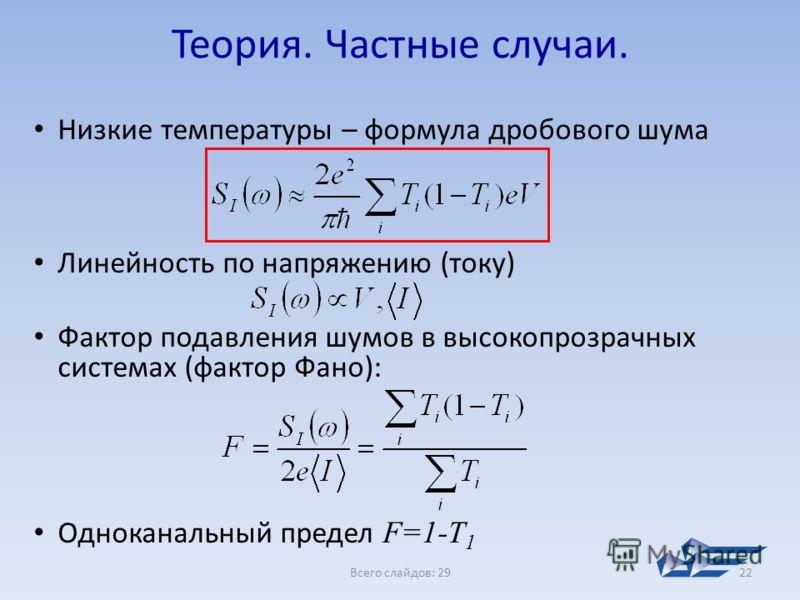 Всего слайдов: 2922 Теория. Частные случаи. Низкие температуры – формула дробового шума Линейность по напряжению (току) Фактор подавления шумов в высокопрозрачных системах (фактор Фано): Одноканальный предел F=1-T 1