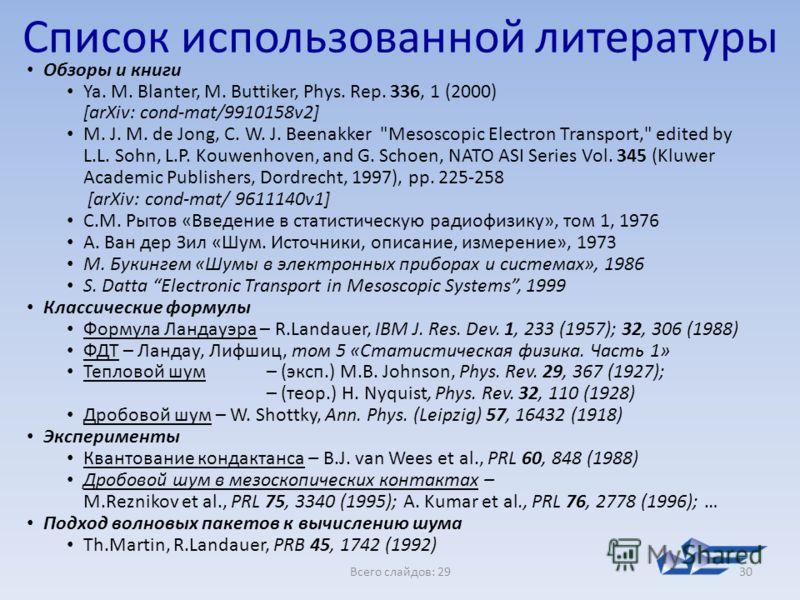 Всего слайдов: 2930 Список использованной литературы Обзоры и книги Ya. M. Blanter, M. Buttiker, Phys. Rep. 336, 1 (2000) [arXiv: cond-mat/9910158v2] M. J. M. de Jong, C. W. J. Beenakker