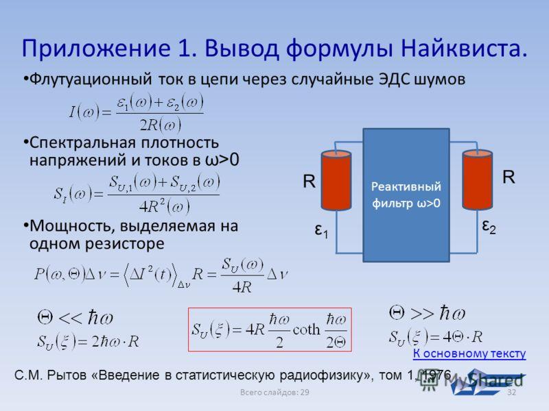 Всего слайдов: 2932 Приложение 1. Вывод формулы Найквиста. Флутуационный ток в цепи через случайные ЭДС шумов С.М. Рытов «Введение в статистическую радиофизику», том 1, 1976 R R Реактивный фильтр ω>0 ε1ε1 ε2ε2 Спектральная плотность напряжений и токо