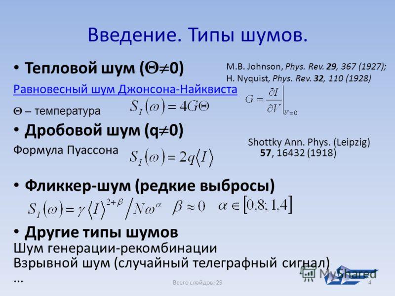 Всего слайдов: 294 Введение. Типы шумов. Тепловой шум ( Θ 0) Равновесный шум Джонсона-Найквиста Θ – температура Дробовой шум (q 0) Формула Пуассона Фликкер-шум (редкие выбросы) Другие типы шумов Шум генерации-рекомбинации Взрывной шум (случайный теле