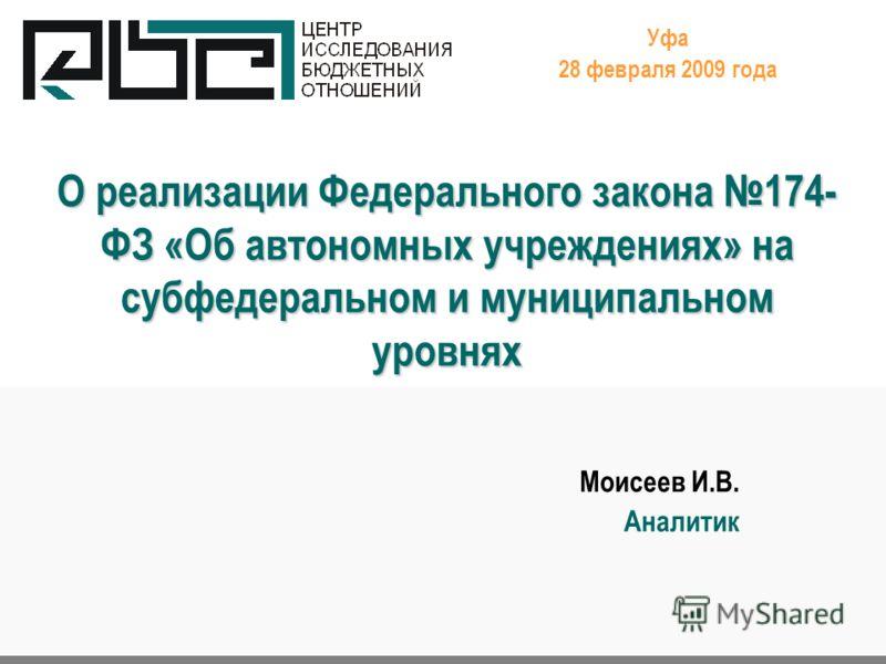 О реализации Федерального закона 174- ФЗ «Об автономных учреждениях» на субфедеральном и муниципальном уровнях Уфа 28 февраля 2009 года Моисеев И.В. Аналитик.