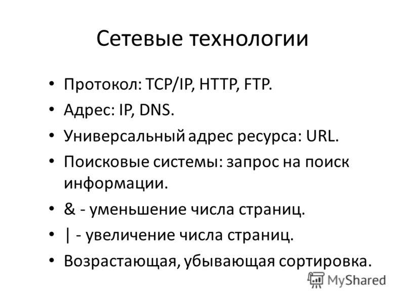 Сетевые технологии Протокол: TCP/IP, HTTP, FTP. Адрес: IP, DNS. Универсальный адрес ресурса: URL. Поисковые системы: запрос на поиск информации. & - уменьшение числа страниц. | - увеличение числа страниц. Возрастающая, убывающая сортировка.