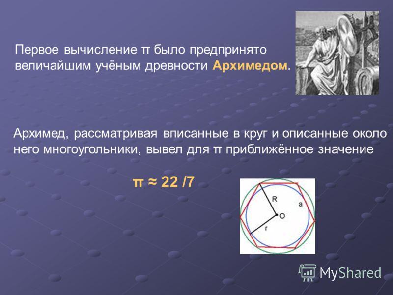 Первое вычисление π было предпринято величайшим учёным древности Архимедом. Архимед, рассматривая вписанные в круг и описанные около него многоугольники, вывел для π приближённое значение π 22 /7