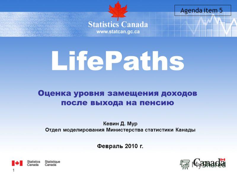 1 LifePaths Оценка уровня замещения доходов после выхода на пенсию Кевин Д. Мур Отдел моделирования Министерства статистики Канады Февраль 2010 г. Agenda item 5