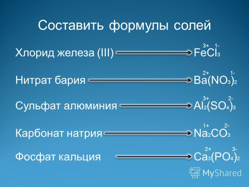Составить формулы солей Нитрат бария Сульфат алюминия Карбонат натрия Фосфат кальция Хлорид железа (III)FeCl 3 Ba(NO 3 ) 2 Al 2 (SO 4 ) 3 Na 2 CO 3 Ca 3 (PO 4 ) 2 3+ 2+ 3+ 1+ 2+ 1- 2- 3-