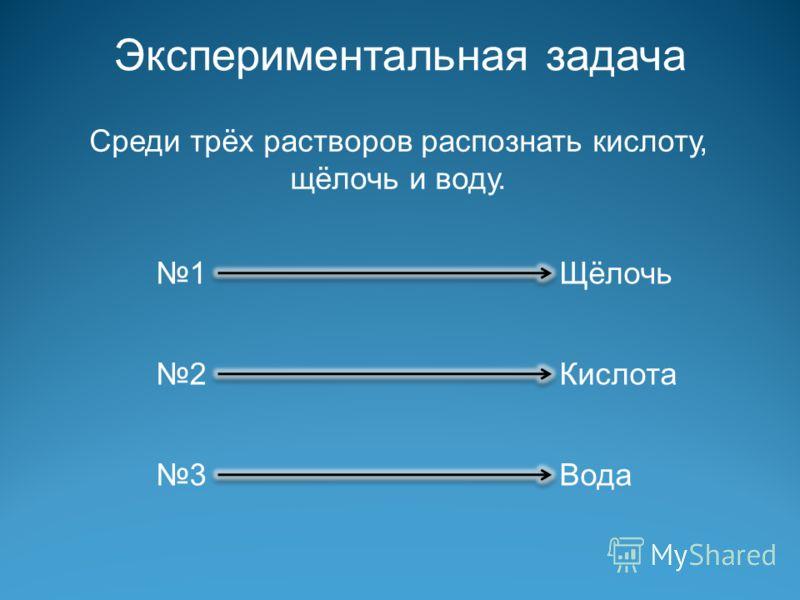 Экспериментальная задача Среди трёх растворов распознать кислоту, щёлочь и воду. 1 2 3 Щёлочь Кислота Вода
