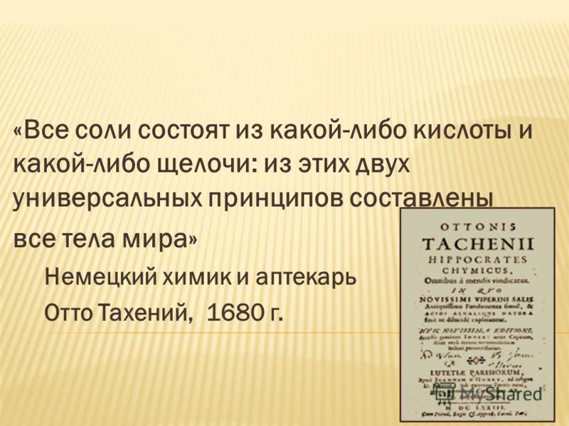 «Все соли состоят из какой-либо кислоты и какой-либо щелочи: из этих двух универсальных принципов составлены все тела мира» Немецкий химик и аптекарь Отто Тахений, 1680 г.