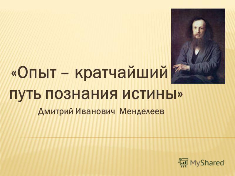 «Опыт – кратчайший путь познания истины» Дмитрий Иванович Менделеев