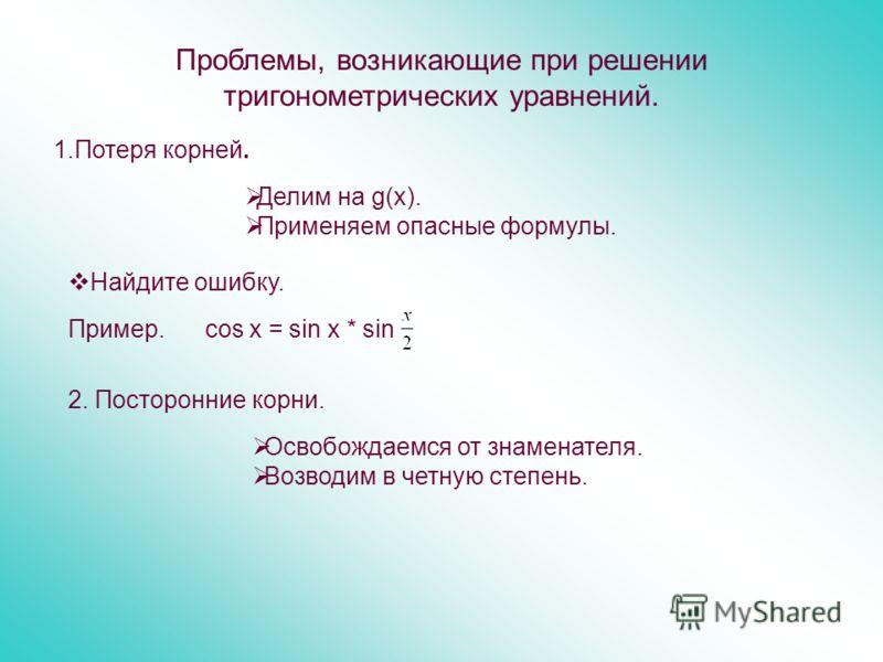 Проблемы, возникающие при решении тригонометрических уравнений. 1.Потеря корней. Делим на g(х). Применяем опасные формулы. Найдите ошибку. Пример. cos x = sin x * sin 2. Посторонние корни. Освобождаемся от знаменателя. Возводим в четную степень.