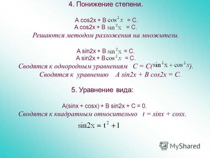 4. Понижение степени. А cos2x + В = C. A cos2x + B = C. Решаются методом разложения на множители. A sin2x + B = C. Сводятся к однородным уравнениям С = С( ). Сводятся к уравнению А sin2x + B cos2x = C. 5. Уравнение вида: A(sinx + cosx) + B sin2x + C