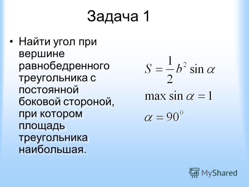 Задача 1 Найти угол при вершине равнобедренного треугольника с постоянной боковой стороной, при котором площадь треугольника наибольшая. Найти угол при вершине равнобедренного треугольника с постоянной боковой стороной, при котором площадь треугольни