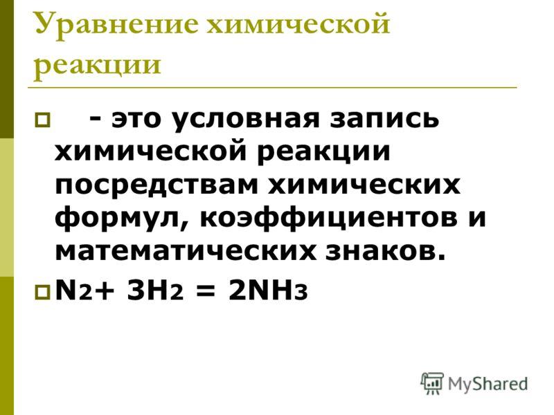 Уравнение химической реакции - это условная запись химической реакции посредствам химических формул, коэффициентов и математических знаков. N 2 + 3H 2 = 2NH 3