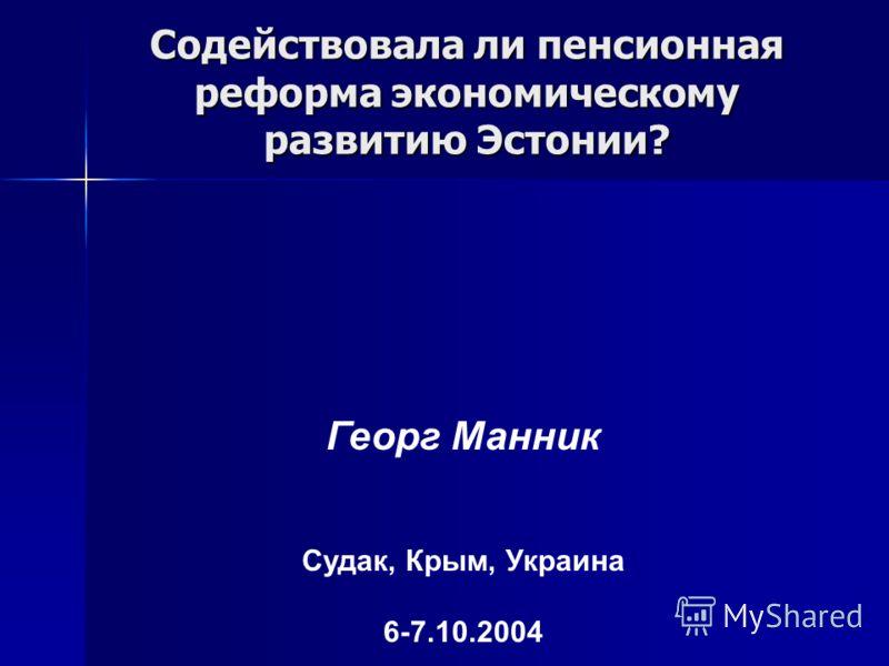 Содействовала ли пенсионная реформа экономическому развитию Эстонии? Георг Манник Судак, Крым, Украина 6-7.10.2004