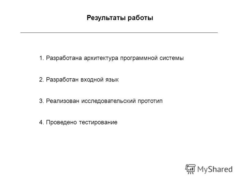 Результаты работы 1. Разработана архитектура программной системы 2. Разработан входной язык 3. Реализован исследовательский прототип 4. Проведено тестирование