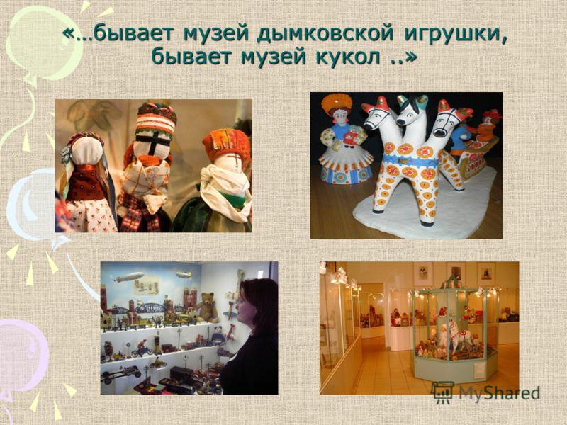 «…бывает музей дымковской игрушки, бывает музей кукол..»