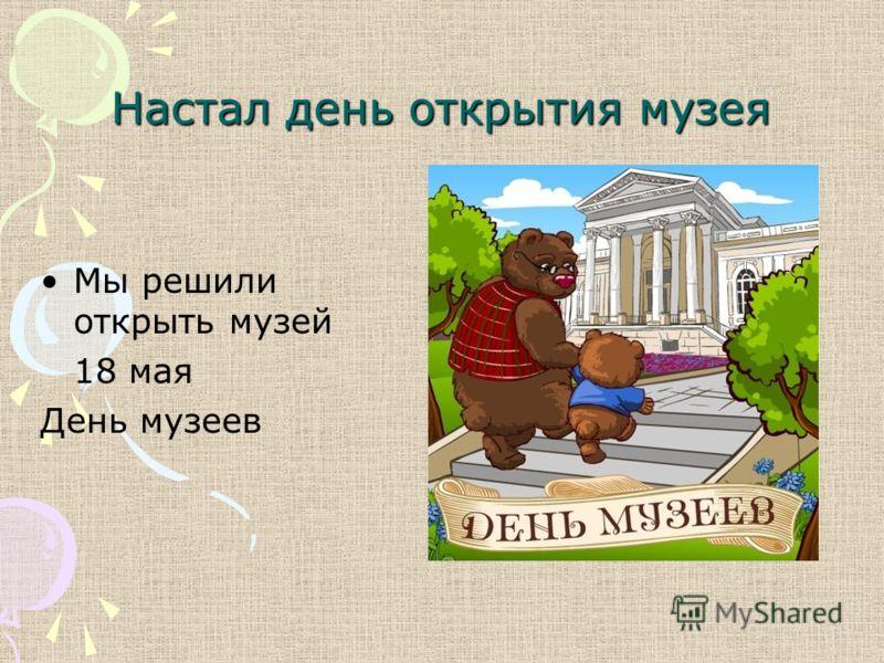 Настал день открытия музея Мы решили открыть музей 18 мая День музеев