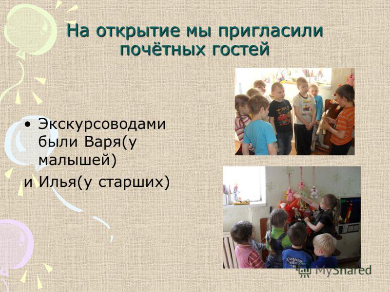 На открытие мы пригласили почётных гостей Экскурсоводами были Варя(у малышей) и Илья(у старших)