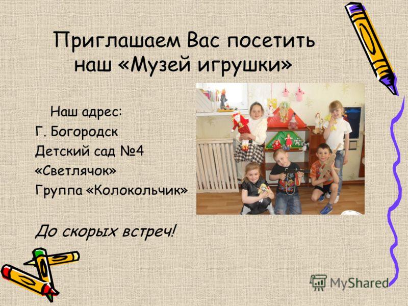 Приглашаем Вас посетить наш «Музей игрушки» Наш адрес: Г. Богородск Детский сад 4 «Светлячок» Группа «Колокольчик» До скорых встреч!