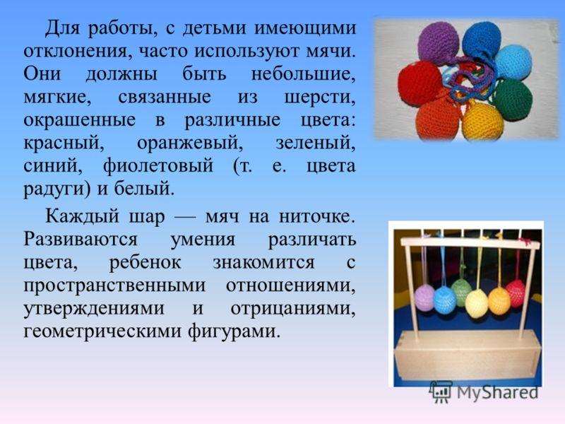 Для работы, с детьми имеющими отклонения, часто используют мячи. Они должны быть небольшие, мягкие, связанные из шерсти, окрашенные в различные цвета: красный, оранжевый, зеленый, синий, фиолетовый (т. е. цвета радуги) и белый. Каждый шар мяч на нито