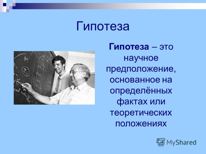Гипотеза Гипотеза – это научное предположение, основанное на определённых фактах или теоретических положениях