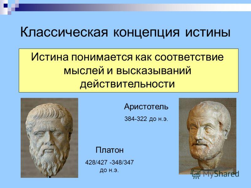 Классическая концепция истины Истина понимается как соответствие мыслей и высказываний действительности Платон 428/427 -348/347 до н.э. Аристотель 384-322 до н.э.