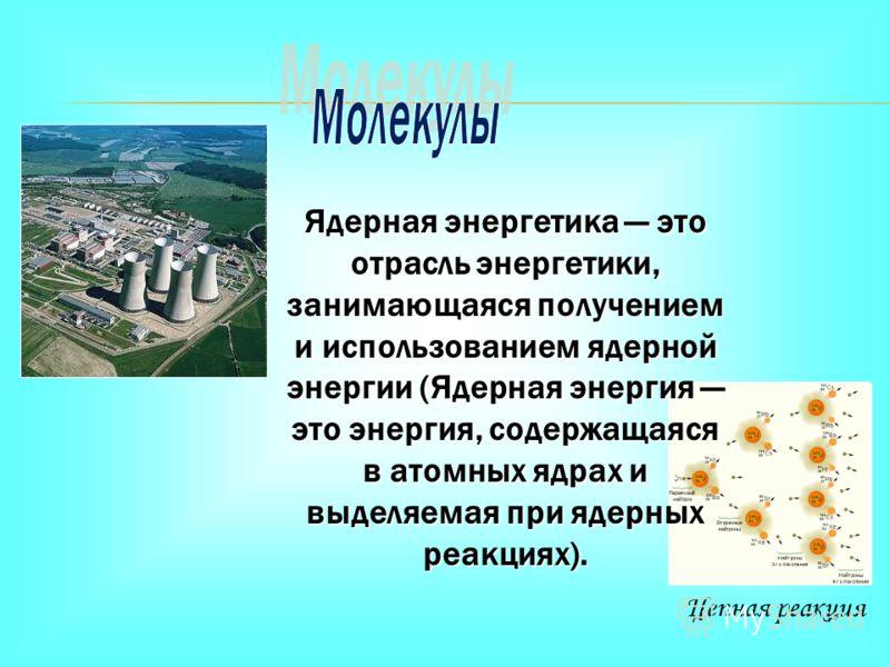 Цепная реакция Ядерная энергетика это отрасль энергетики, занимающаяся получением и использованием ядерной энергии (Ядерная энергия это энергия, содержащаяся в атомных ядрах и выделяемая при ядерных реакциях).