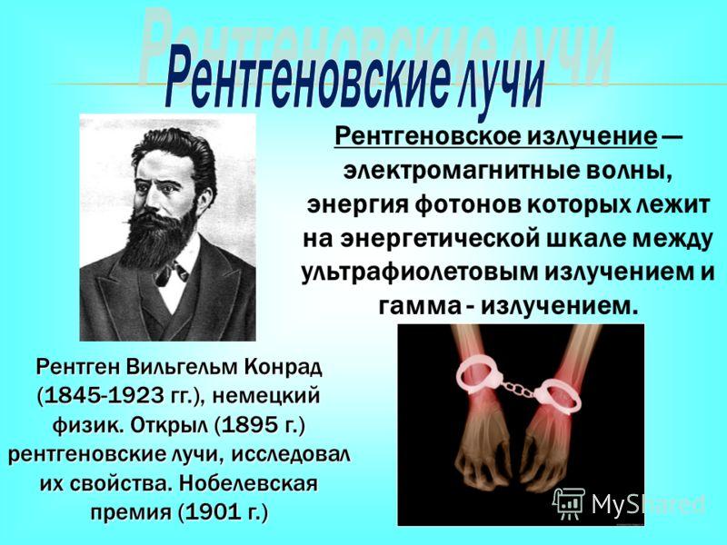 Рентген Вильгельм Конрад (1845-1923 гг.), немецкий физик. Открыл (1895 г.) рентгеновские лучи, исследовал их свойства. Нобелевская премия (1901 г.) Рентгеновское излучение электромагнитные волны, энергия фотонов которых лежит на энергетической шкале