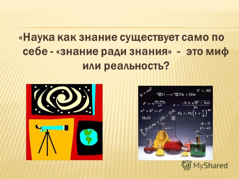 «Наука как знание существует само по себе - «знание ради знания» - это миф или реальность?