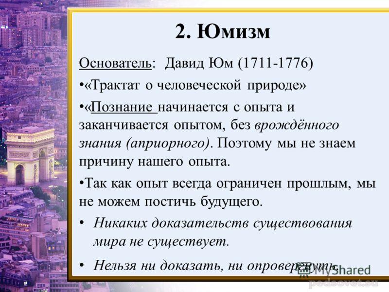 2. Юмизм Основатель: Давид Юм (1711-1776) «Трактат о человеческой природе» «Познание начинается с опыта и заканчивается опытом, без врождённого знания (априорного). Поэтому мы не знаем причину нашего опыта. Так как опыт всегда ограничен прошлым, мы н