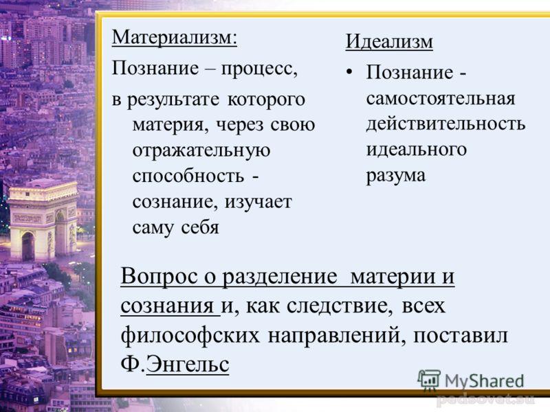 Вопрос о разделение материи и сознания и, как следствие, всех философских направлений, поставил Ф.Энгельс Материализм: Познание – процесс, в результате которого материя, через свою отражательную способность - сознание, изучает саму себя Идеализм Позн