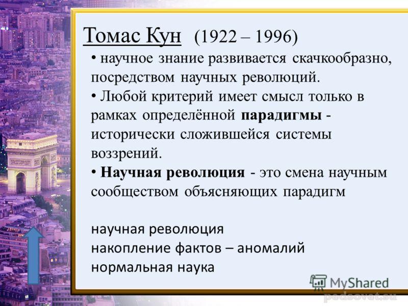 Томас Кун (1922 – 1996) научное знание развивается скачкообразно, посредством научных революций. Любой критерий имеет смысл только в рамках определённой парадигмы - исторически сложившейся системы воззрений. Научная революция - это смена научным сооб